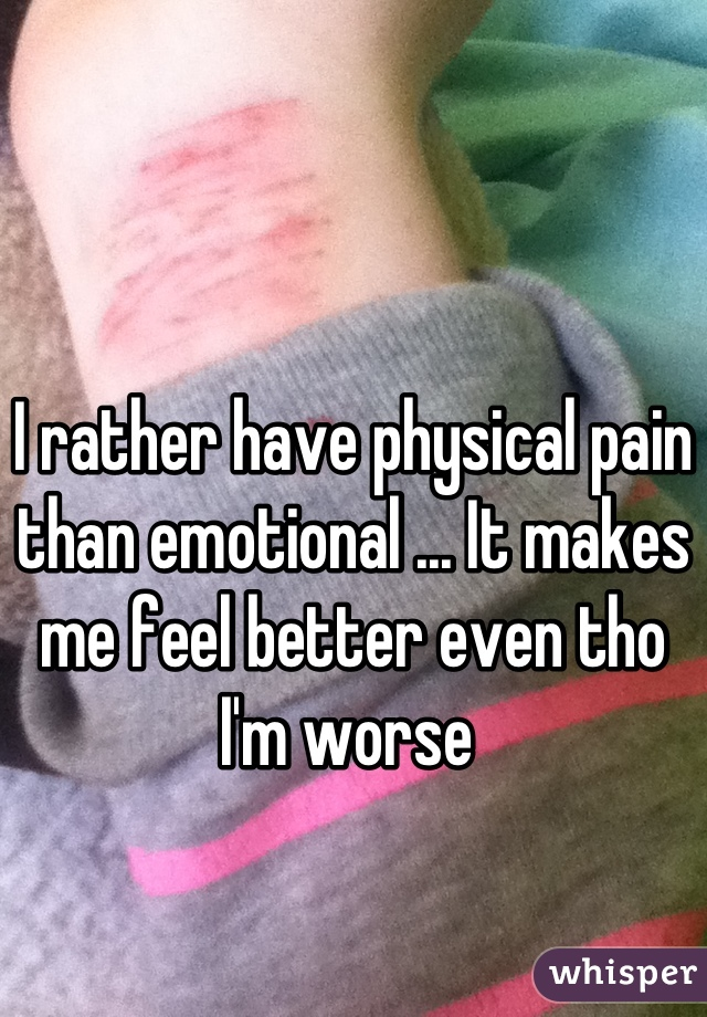 I rather have physical pain than emotional ... It makes me feel better even tho I'm worse