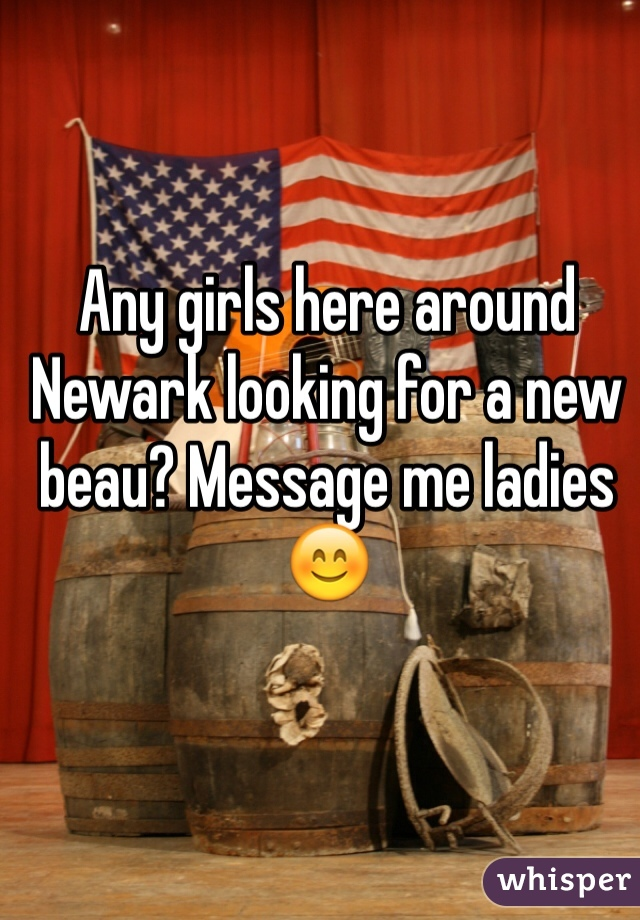 Any girls here around Newark looking for a new beau? Message me ladies 😊
