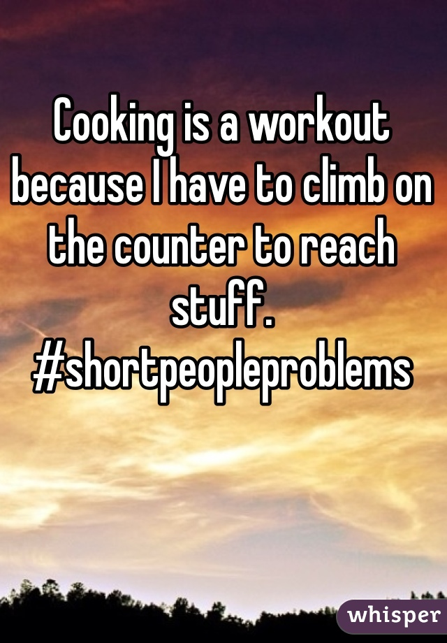 Cooking is a workout because I have to climb on the counter to reach stuff. #shortpeopleproblems