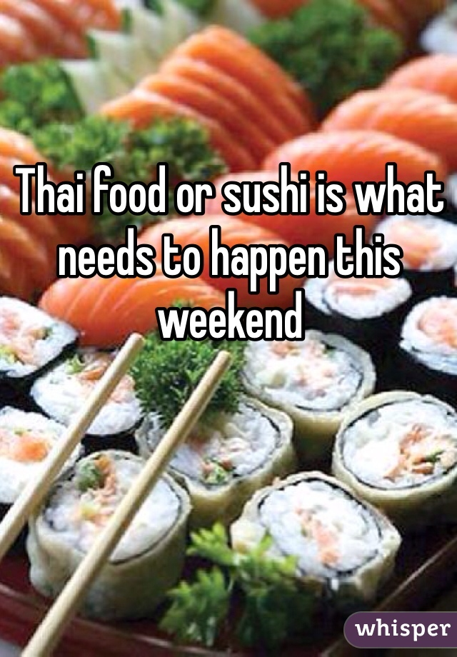 Thai food or sushi is what needs to happen this weekend