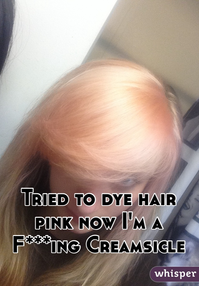 Tried to dye hair pink now I'm a F***ing Creamsicle