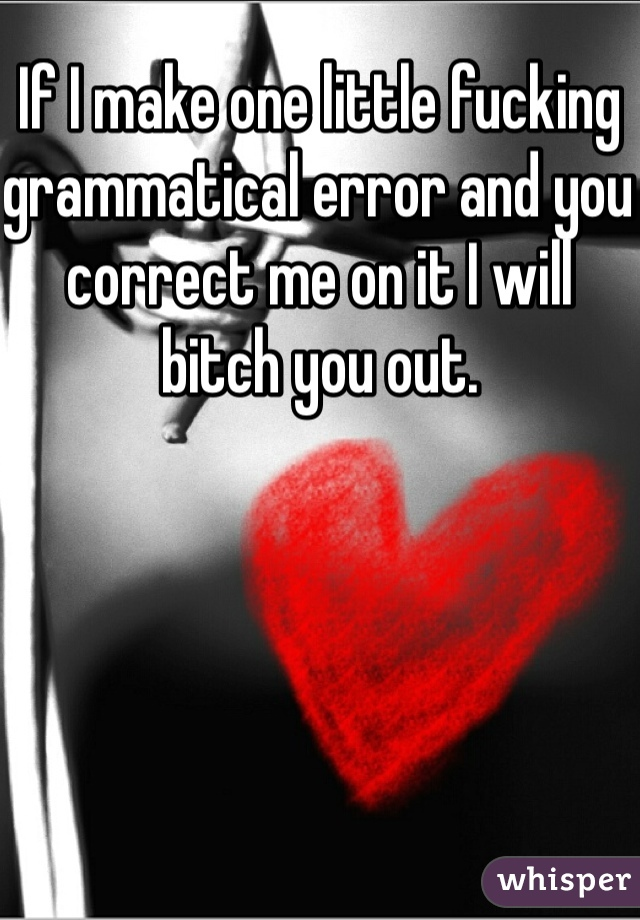 If I make one little fucking grammatical error and you correct me on it I will bitch you out.