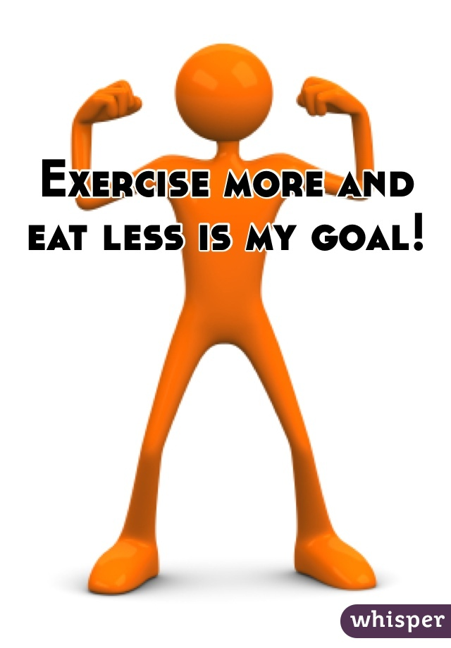 Exercise more and eat less is my goal!