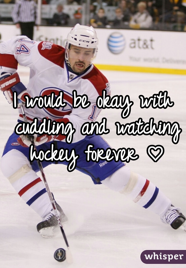 I would be okay with cuddling and watching hockey forever ♡