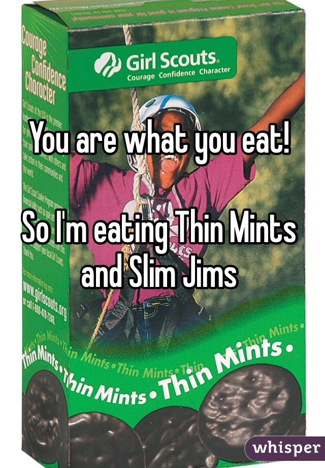 You are what you eat!  So I'm eating Thin Mints and Slim Jims