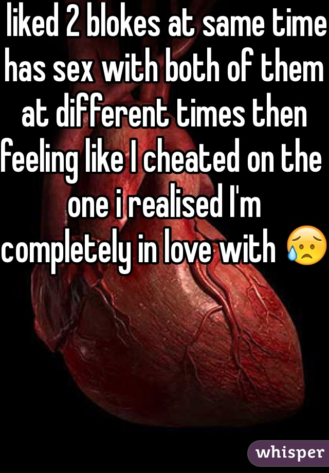 liked 2 blokes at same time has sex with both of them at different times then feeling like I cheated on the one i realised I'm completely in love with 😥