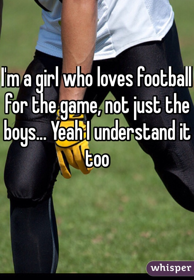 I'm a girl who loves football for the game, not just the boys... Yeah I understand it too