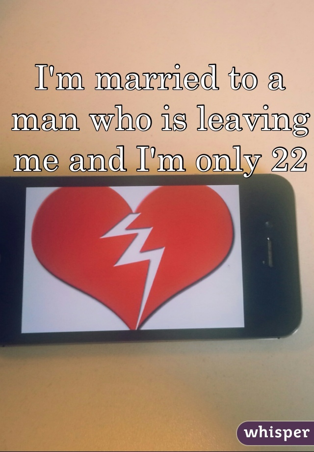 I'm married to a man who is leaving me and I'm only 22