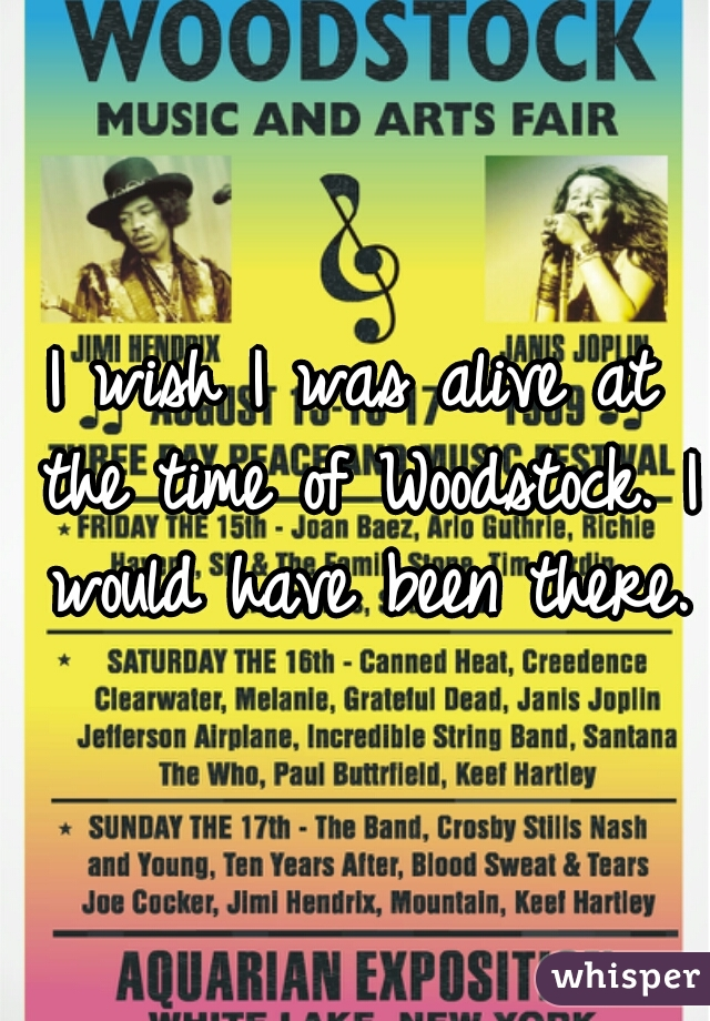 I wish I was alive at the time of Woodstock. I would have been there.