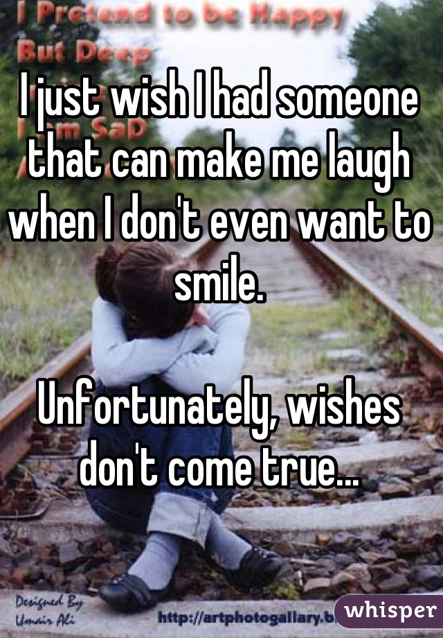 I just wish I had someone that can make me laugh when I don't even want to smile.   Unfortunately, wishes don't come true...