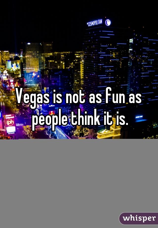 Vegas is not as fun as people think it is.