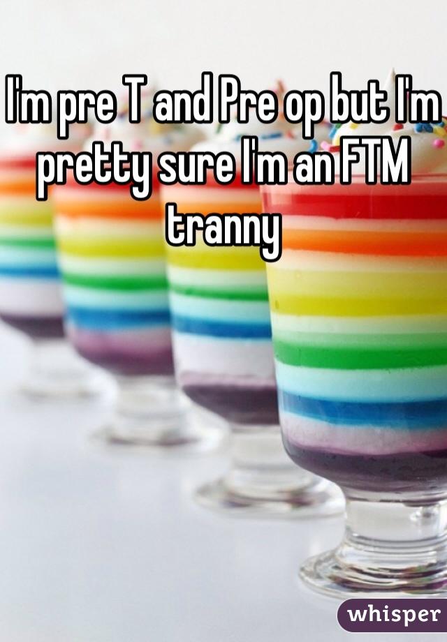 I'm pre T and Pre op but I'm pretty sure I'm an FTM tranny