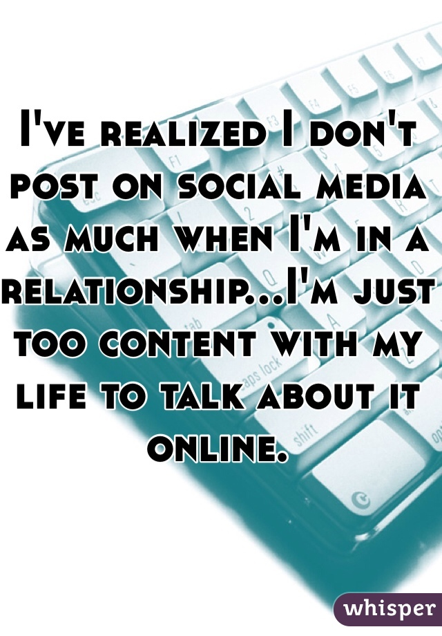 I've realized I don't post on social media as much when I'm in a relationship...I'm just too content with my life to talk about it online.