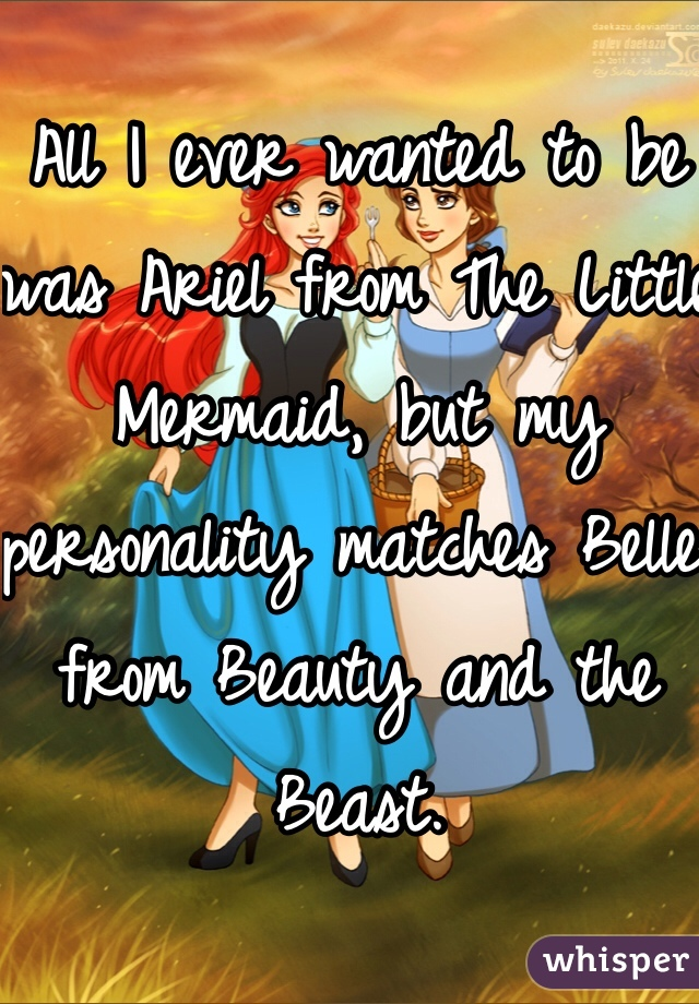 All I ever wanted to be was Ariel from The Little Mermaid, but my personality matches Belle from Beauty and the Beast.