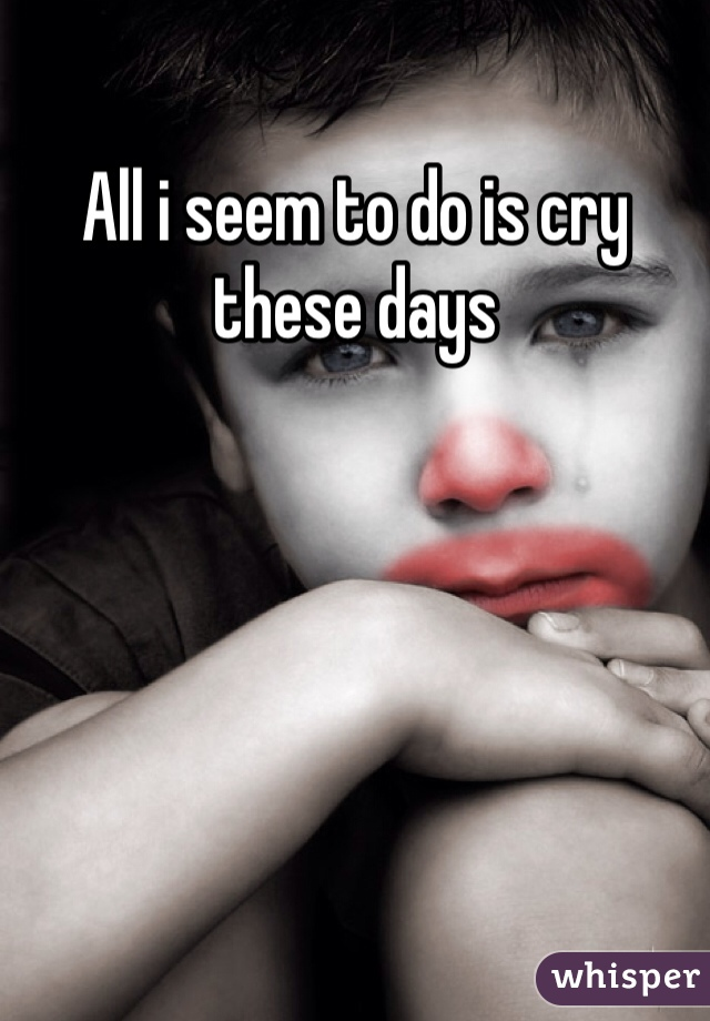 All i seem to do is cry these days