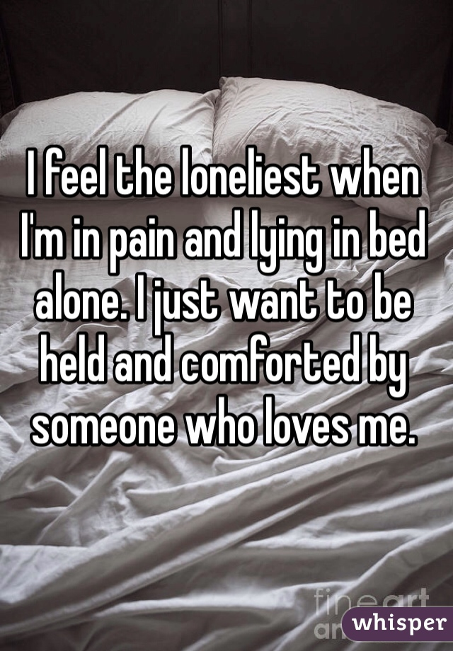 I feel the loneliest when I'm in pain and lying in bed alone. I just want to be held and comforted by someone who loves me.