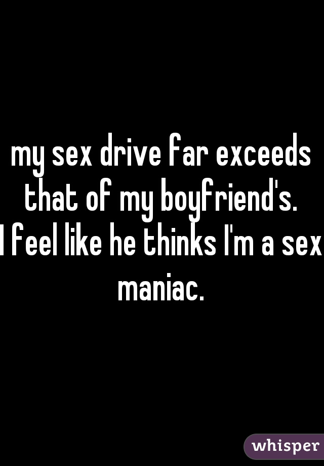 my sex drive far exceeds that of my boyfriend's.  I feel like he thinks I'm a sex maniac.