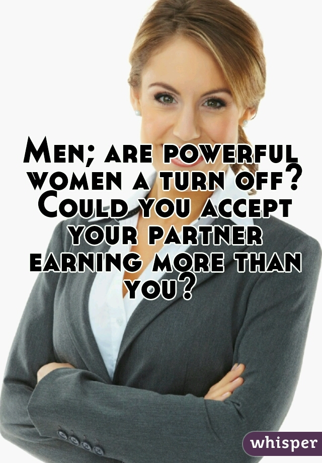 Men; are powerful women a turn off? Could you accept your partner earning more than you?