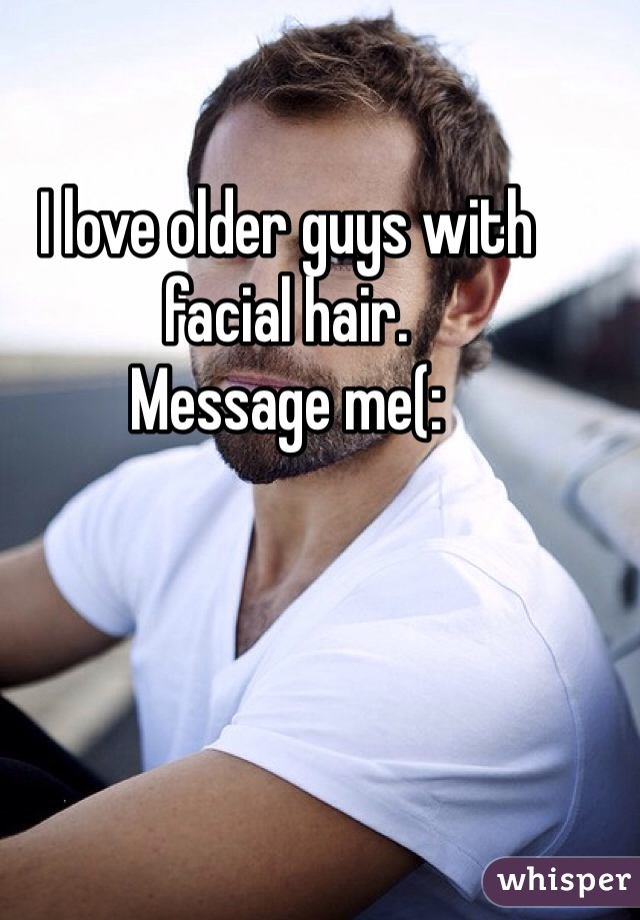I love older guys with facial hair. Message me(:
