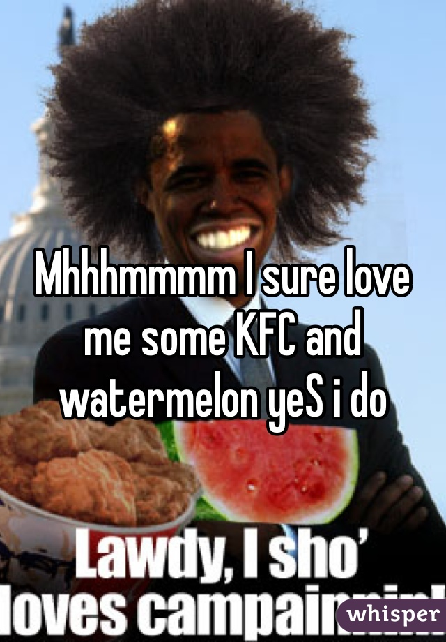 Mhhhmmmm I sure love me some KFC and watermelon yeS i do