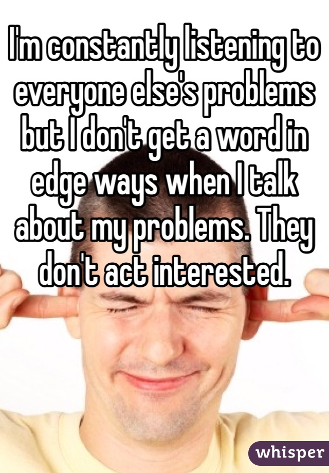 I'm constantly listening to everyone else's problems but I don't get a word in edge ways when I talk about my problems. They don't act interested.