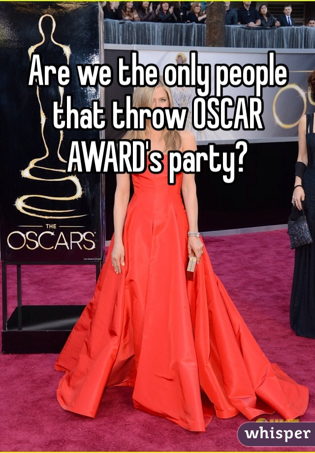 Are we the only people that throw OSCAR AWARD's party?