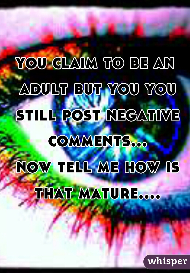 you claim to be an adult but you you still post negative comments...    now tell me how is that mature....