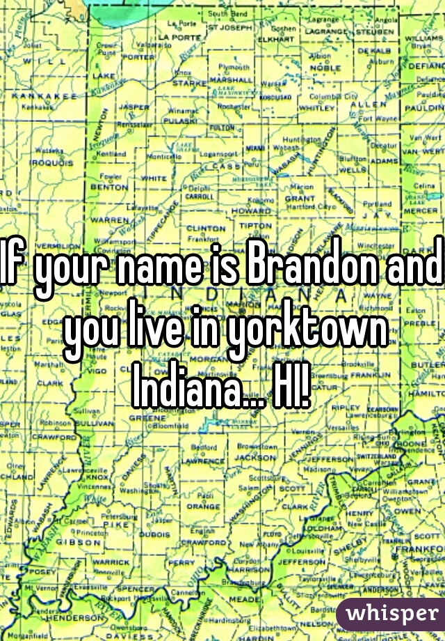 If your name is Brandon and you live in yorktown Indiana... HI!