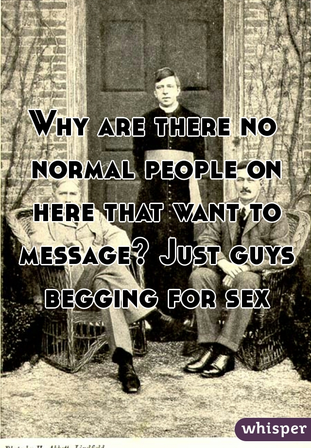 Why are there no normal people on here that want to message? Just guys begging for sex