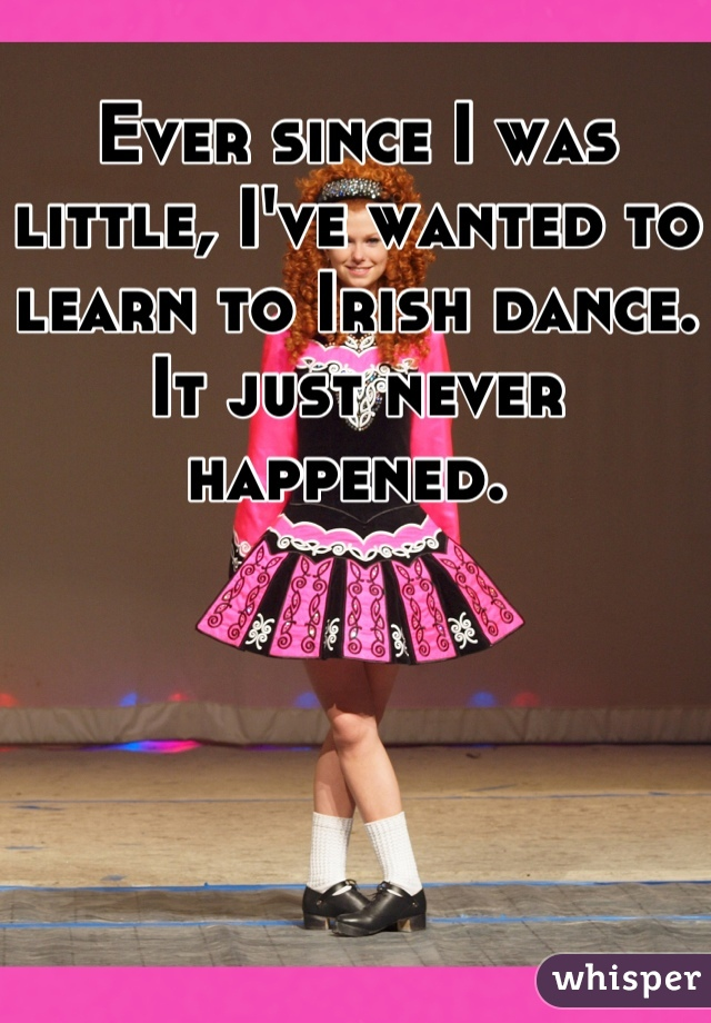 Ever since I was little, I've wanted to learn to Irish dance. It just never happened.