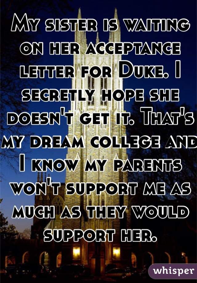 My sister is waiting on her acceptance letter for Duke. I secretly hope she doesn't get it. That's my dream college and I know my parents won't support me as much as they would support her.