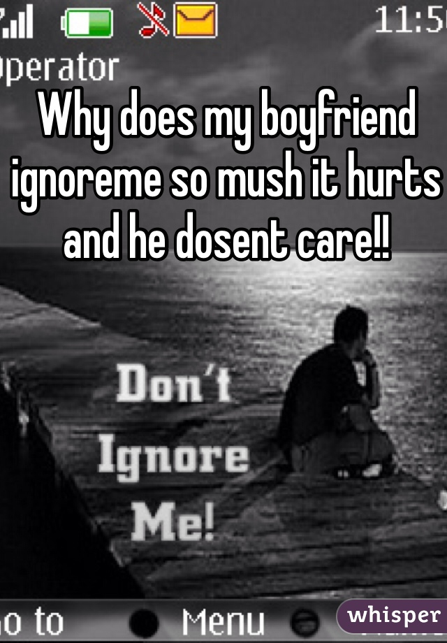 Why does my boyfriend ignoreme so mush it hurts and he dosent care!!