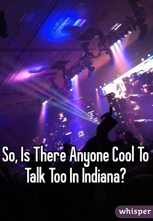 So, Is There Anyone Cool To Talk Too In Indiana?