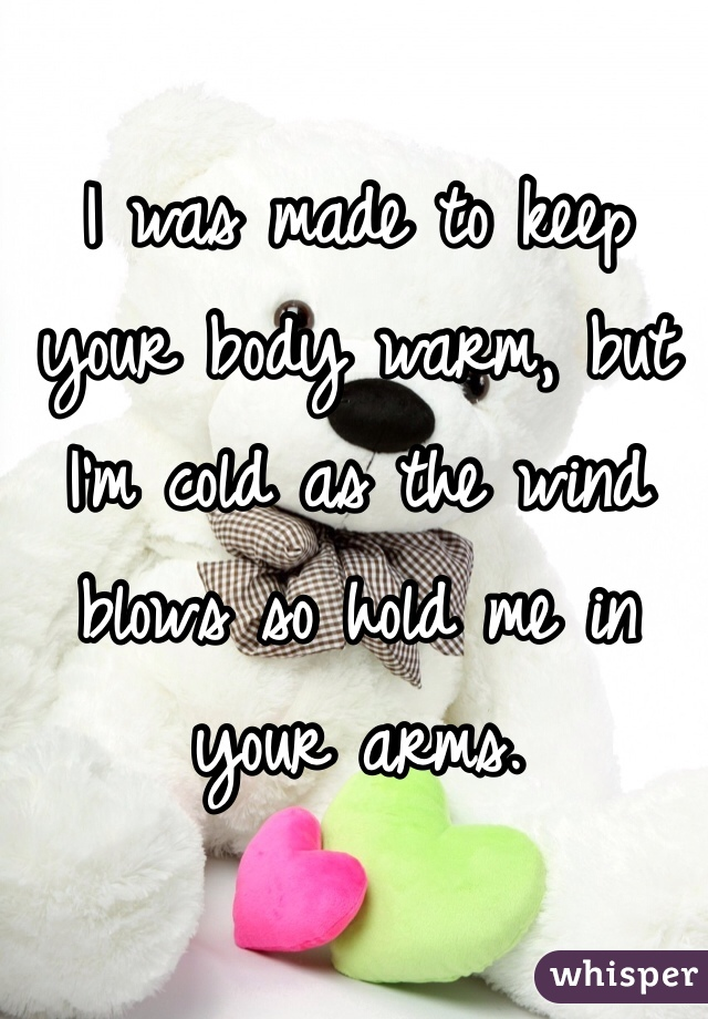 I was made to keep your body warm, but I'm cold as the wind blows so hold me in your arms.
