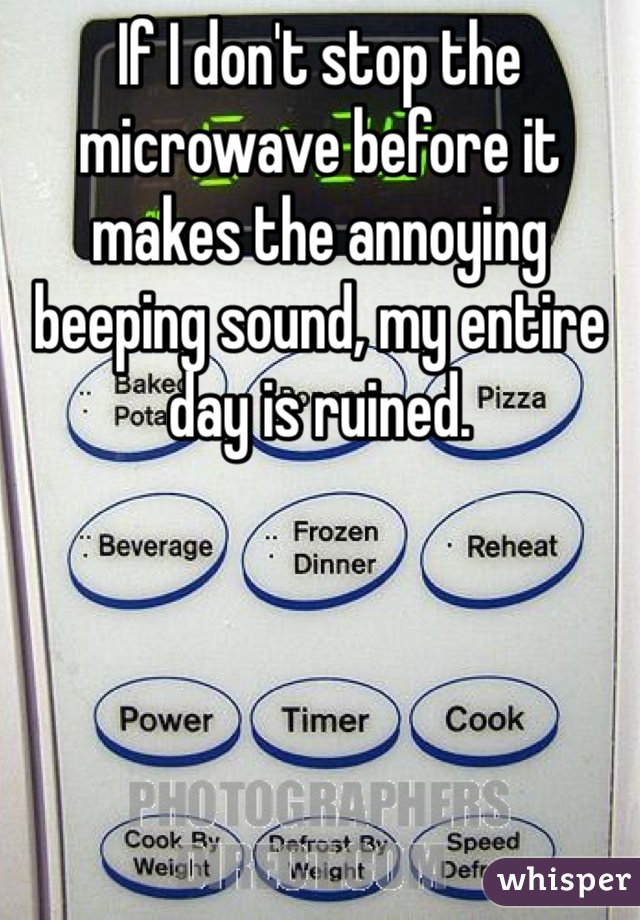 If I don't stop the microwave before it makes the annoying beeping sound, my entire day is ruined.