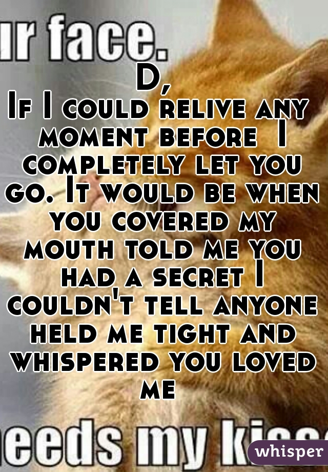 D,  If I could relive any moment before  I completely let you go. It would be when you covered my mouth told me you had a secret I couldn't tell anyone held me tight and whispered you loved me