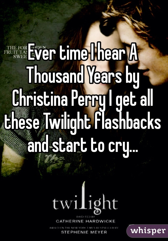 Ever time I hear A Thousand Years by Christina Perry I get all these Twilight flashbacks and start to cry...