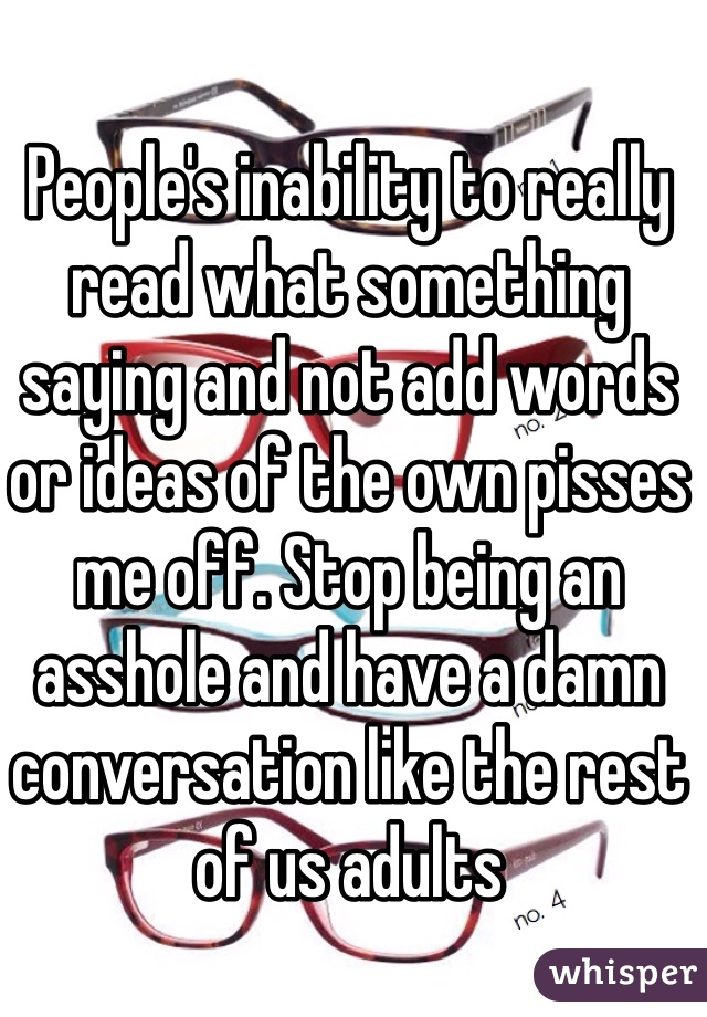 People's inability to really read what something saying and not add words or ideas of the own pisses me off. Stop being an asshole and have a damn conversation like the rest of us adults