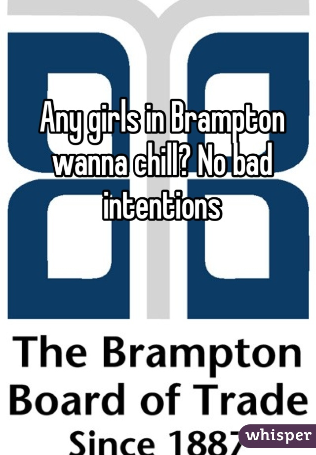 Any girls in Brampton wanna chill? No bad intentions