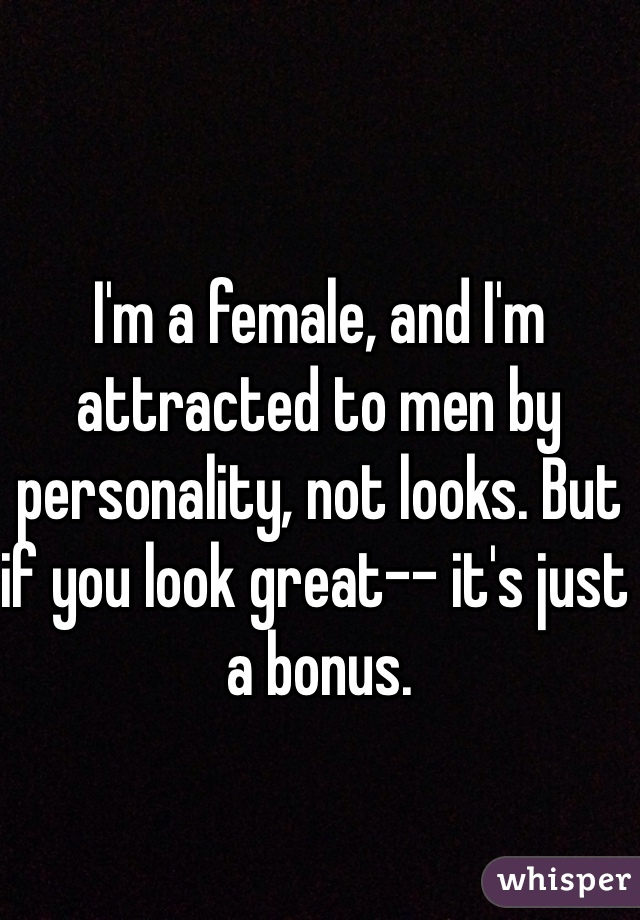 I'm a female, and I'm attracted to men by personality, not looks. But if you look great-- it's just a bonus.