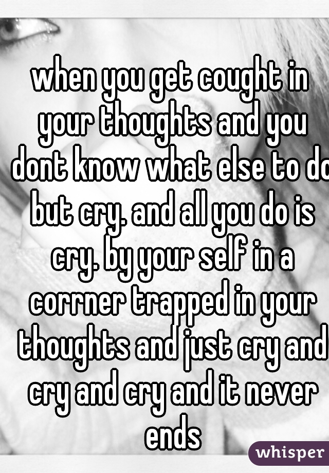 when you get cought in your thoughts and you dont know what else to do but cry. and all you do is cry. by your self in a corrner trapped in your thoughts and just cry and cry and cry and it never ends