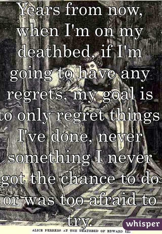 Years from now, when I'm on my deathbed, if I'm going to have any regrets, my goal is to only regret things I've done, never something I never got the chance to do or was too afraid to try.