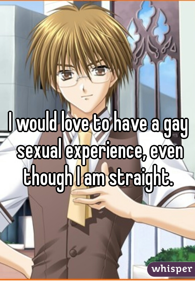 I would love to have a gay sexual experience, even though I am straight.