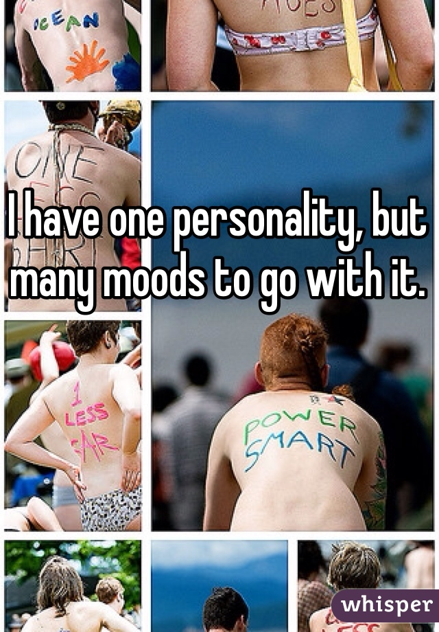 I have one personality, but many moods to go with it.