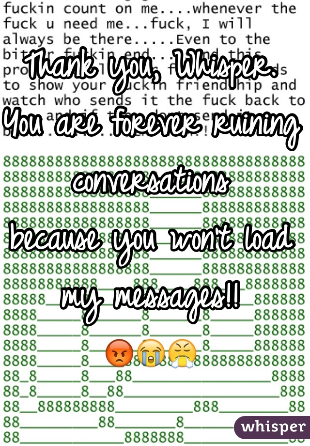Thank you, Whisper. You are forever ruining conversations because you won't load my messages!! 😡😭😤