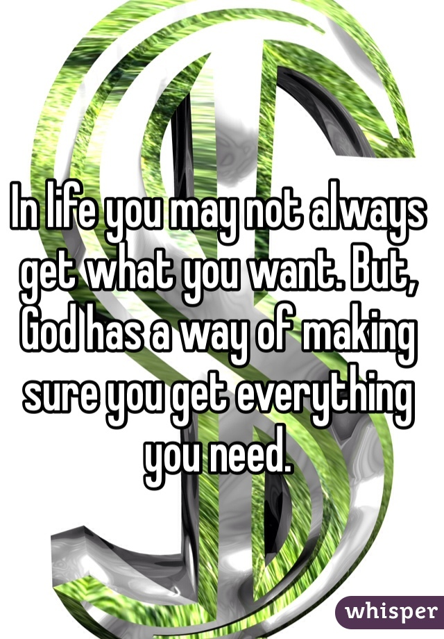 In life you may not always get what you want. But, God has a way of making sure you get everything you need.