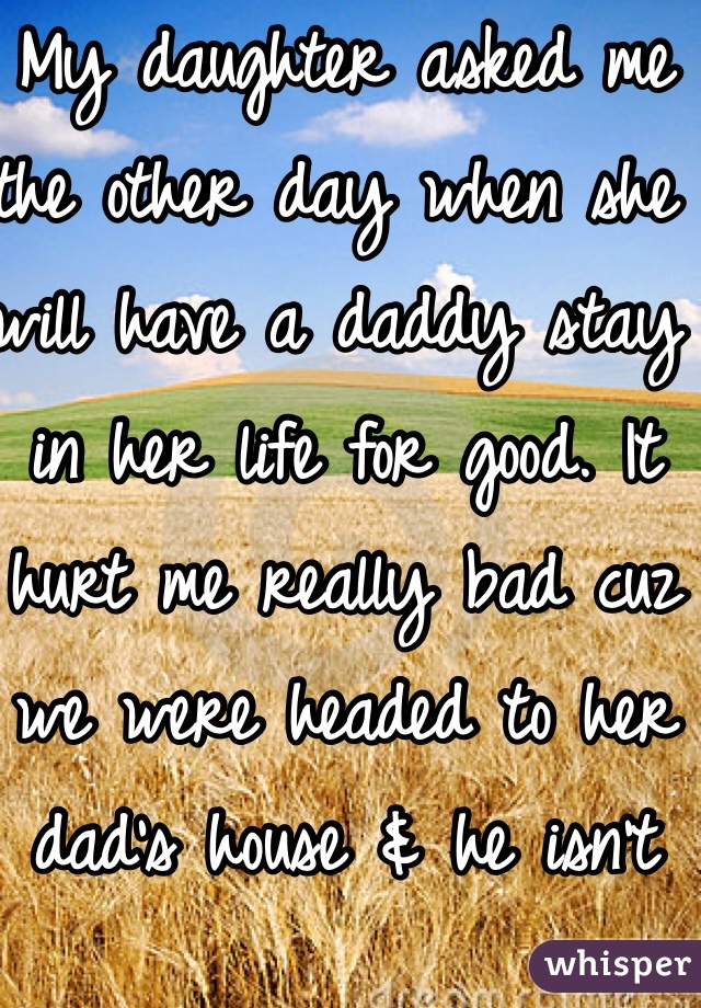 My daughter asked me the other day when she will have a daddy stay in her life for good. It hurt me really bad cuz we were headed to her dad's house & he isn't her real dad, but he has been there from day 1. Real dad is in & out of her life.