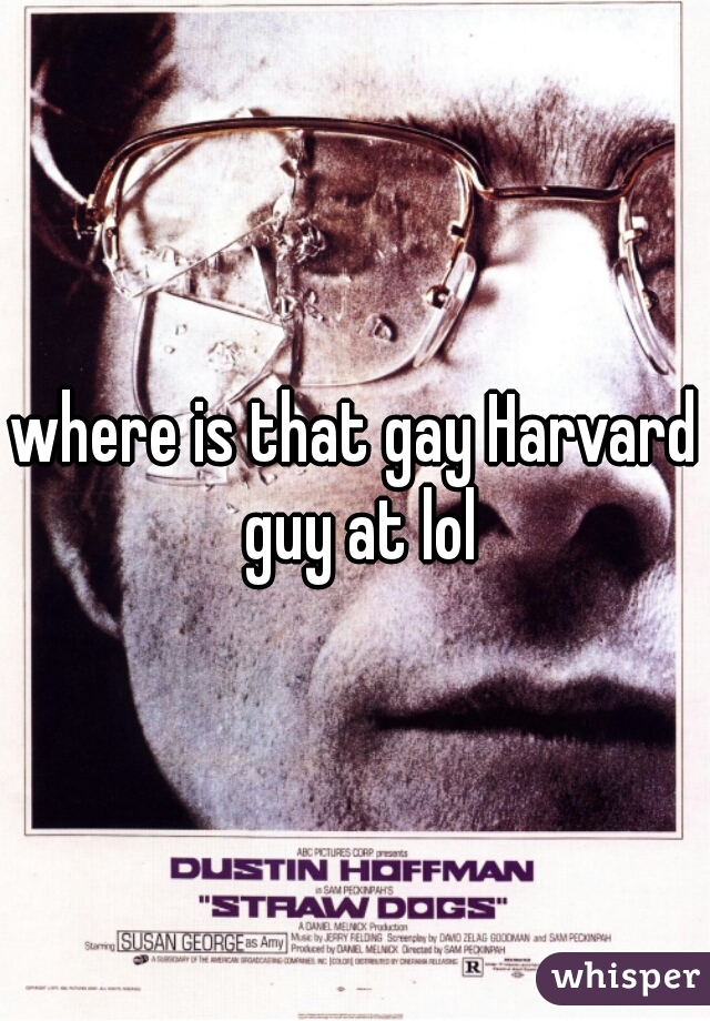 where is that gay Harvard guy at lol