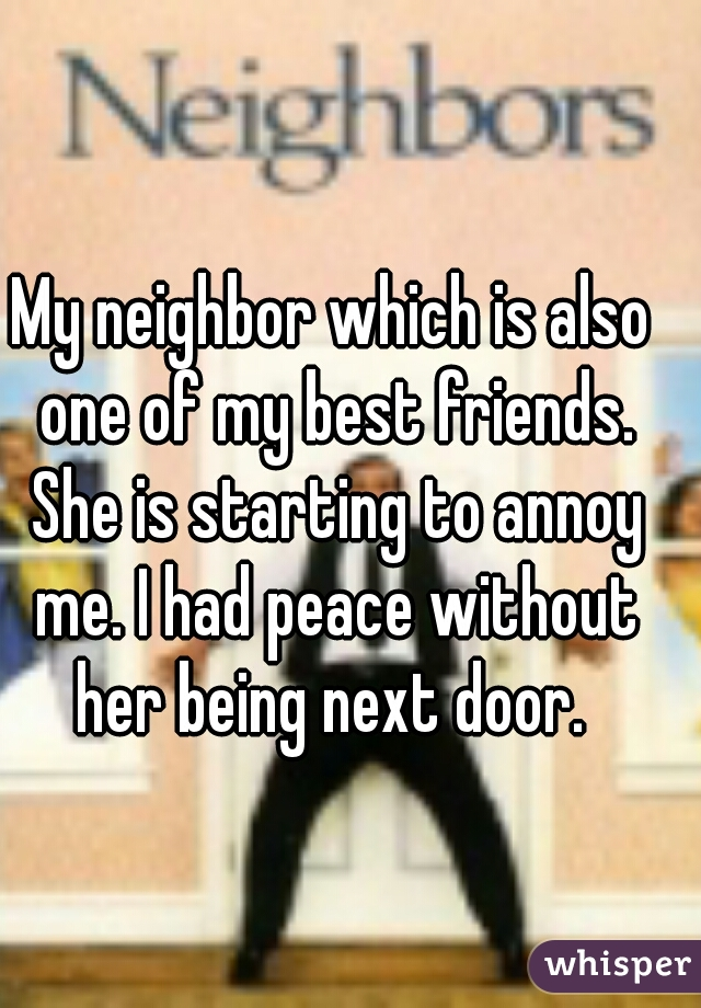 My neighbor which is also one of my best friends. She is starting to annoy me. I had peace without her being next door.