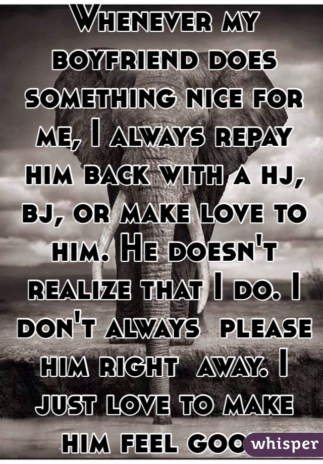 Whenever my boyfriend does something nice for me, I always repay him back with a hj, bj, or make love to him. He doesn't realize that I do. I don't always  please him right  away. I just love to make him feel good